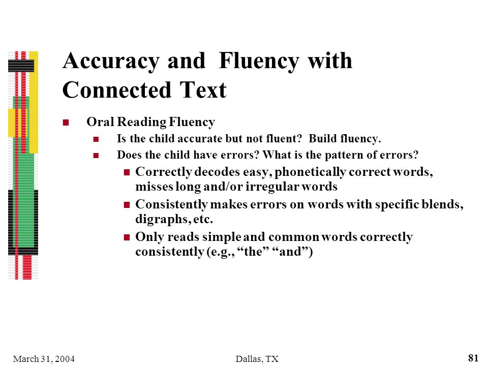 March 31, 2004Dallas, TX 81 Accuracy and Fluency with Connected Text Oral Reading Fluency Is the child accurate but not fluent? Build fluency. Does th