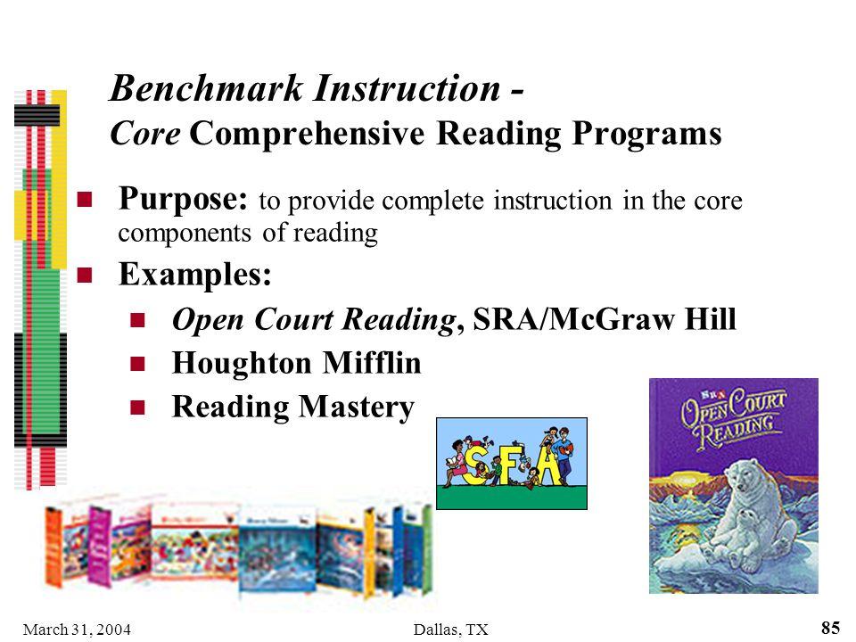 March 31, 2004Dallas, TX 85 Benchmark Instruction - Core Comprehensive Reading Programs Purpose: to provide complete instruction in the core component
