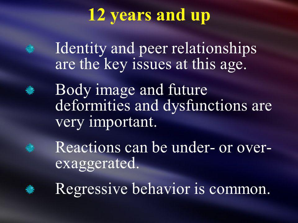 12 years and up Identity and peer relationships are the key issues at this age. Body image and future deformities and dysfunctions are very important.