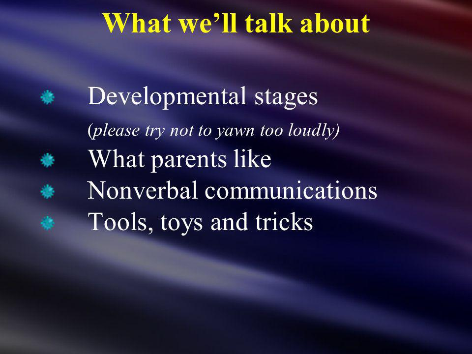 What well talk about Developmental stages (please try not to yawn too loudly) What parents like Nonverbal communications Tools, toys and tricks
