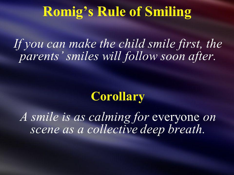 Romigs Rule of Smiling If you can make the child smile first, the parents smiles will follow soon after. Corollary A smile is as calming for everyone