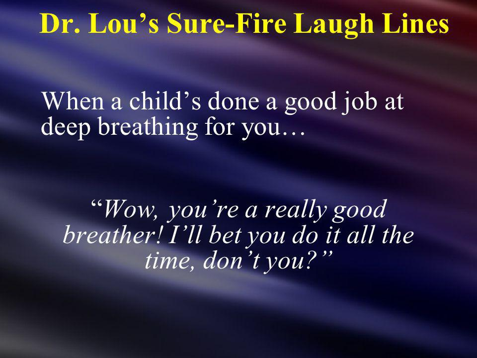Dr. Lous Sure-Fire Laugh Lines When a childs done a good job at deep breathing for you… Wow, youre a really good breather! Ill bet you do it all the t