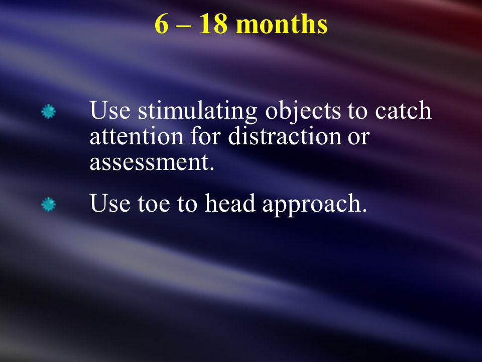 6 – 18 months Use stimulating objects to catch attention for distraction or assessment. Use toe to head approach.