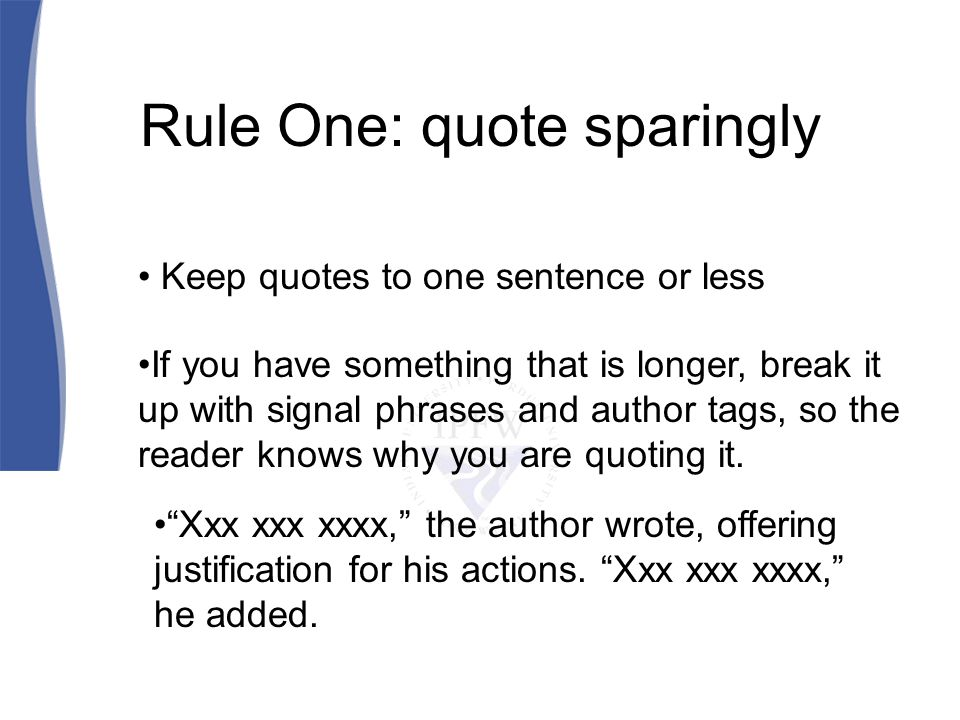 Rule One: quote sparingly Keep quotes to one sentence or less If you have something that is longer, break it up with signal phrases and author tags, so the reader knows why you are quoting it.
