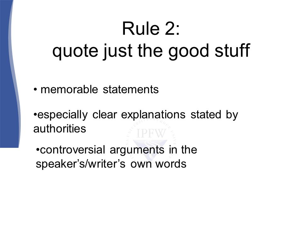 Rule 2: quote just the good stuff memorable statements especially clear explanations stated by authorities controversial arguments in the speakers/writers own words