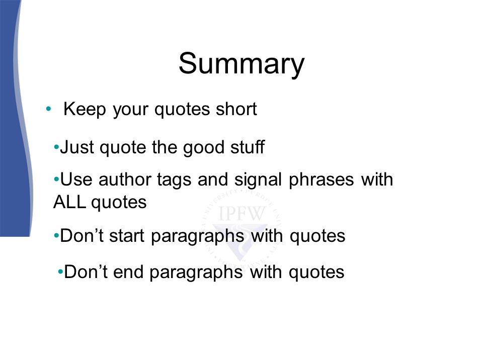 Summary Keep your quotes short Just quote the good stuff Use author tags and signal phrases with ALL quotes Dont start paragraphs with quotes Dont end paragraphs with quotes
