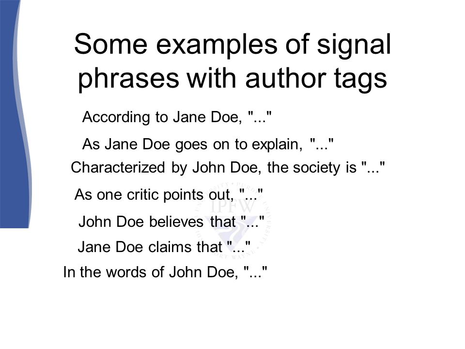 Some examples of signal phrases with author tags According to Jane Doe, ... As Jane Doe goes on to explain, ... Characterized by John Doe, the society is ... As one critic points out, ... John Doe believes that ... Jane Doe claims that ... In the words of John Doe, ...