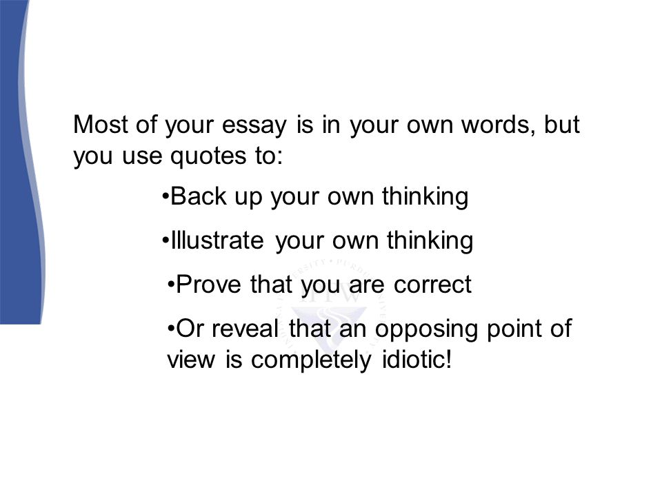 Most of your essay is in your own words, but you use quotes to: Back up your own thinking Illustrate your own thinking Prove that you are correct Or reveal that an opposing point of view is completely idiotic!