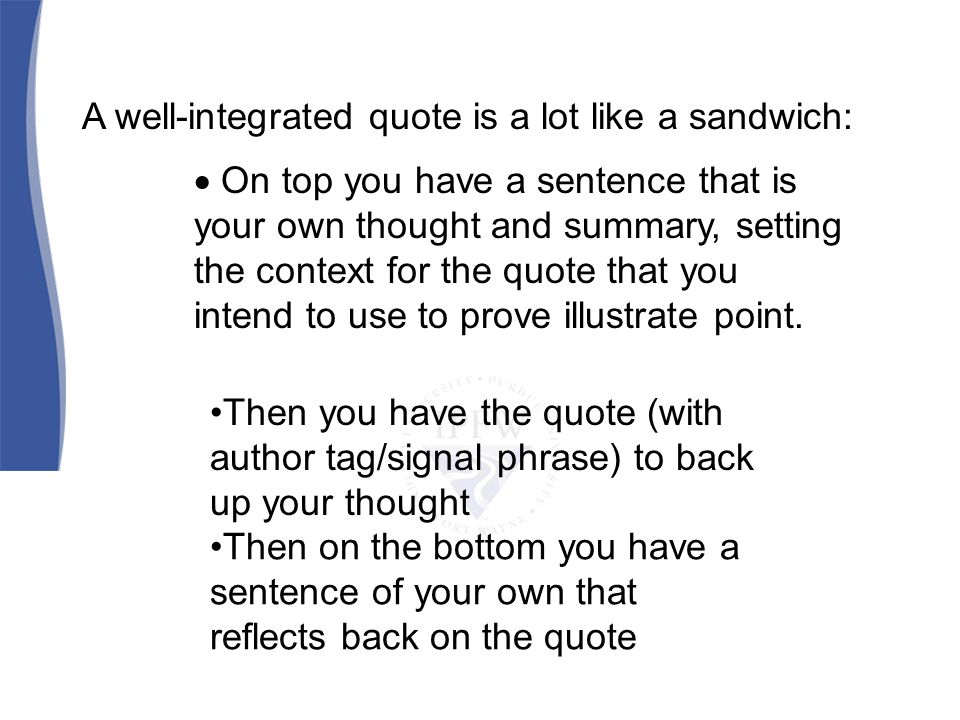 A well-integrated quote is a lot like a sandwich: On top you have a sentence that is your own thought and summary, setting the context for the quote that you intend to use to prove illustrate point.