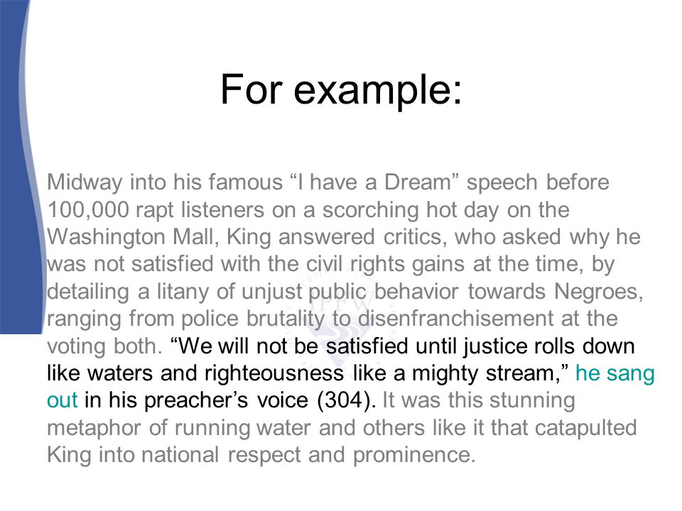 For example: Midway into his famous I have a Dream speech before 100,000 rapt listeners on a scorching hot day on the Washington Mall, King answered critics, who asked why he was not satisfied with the civil rights gains at the time, by detailing a litany of unjust public behavior towards Negroes, ranging from police brutality to disenfranchisement at the voting both.