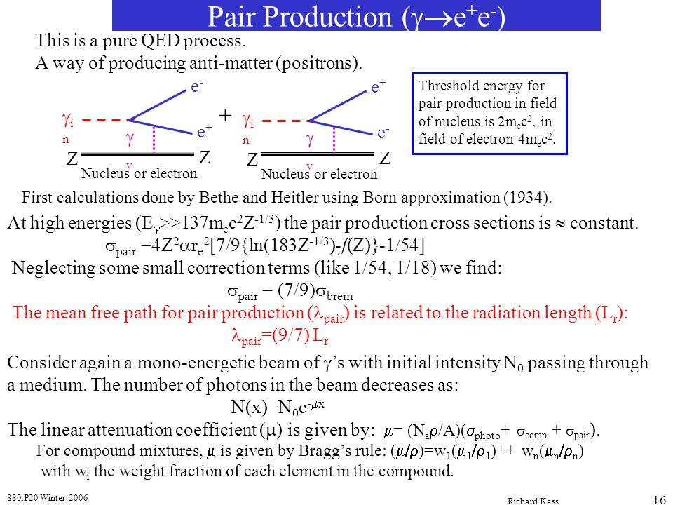 880.P20 Winter 2006 Richard Kass 16 Pair Production ( e + e - ) This is a pure QED process. A way of producing anti-matter (positrons). i n v e-e- e+e