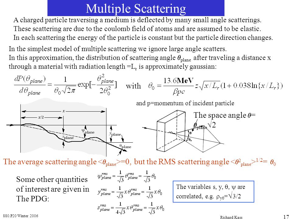880.P20 Winter 2006 Richard Kass 17 Multiple Scattering A charged particle traversing a medium is deflected by many small angle scatterings. These sca