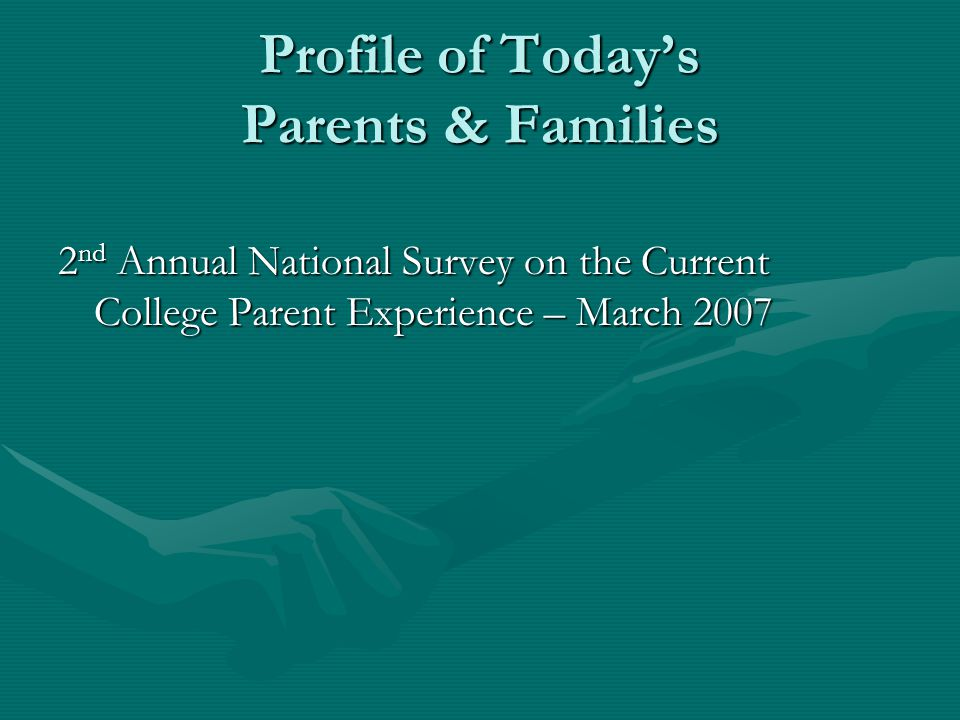 Profile of Todays Parents & Families 2 nd Annual National Survey on the Current College Parent Experience – March 2007