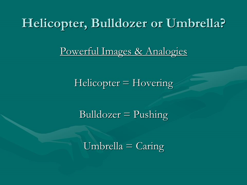 Powerful Images & Analogies Helicopter = Hovering Bulldozer = Pushing Umbrella = Caring Helicopter, Bulldozer or Umbrella?