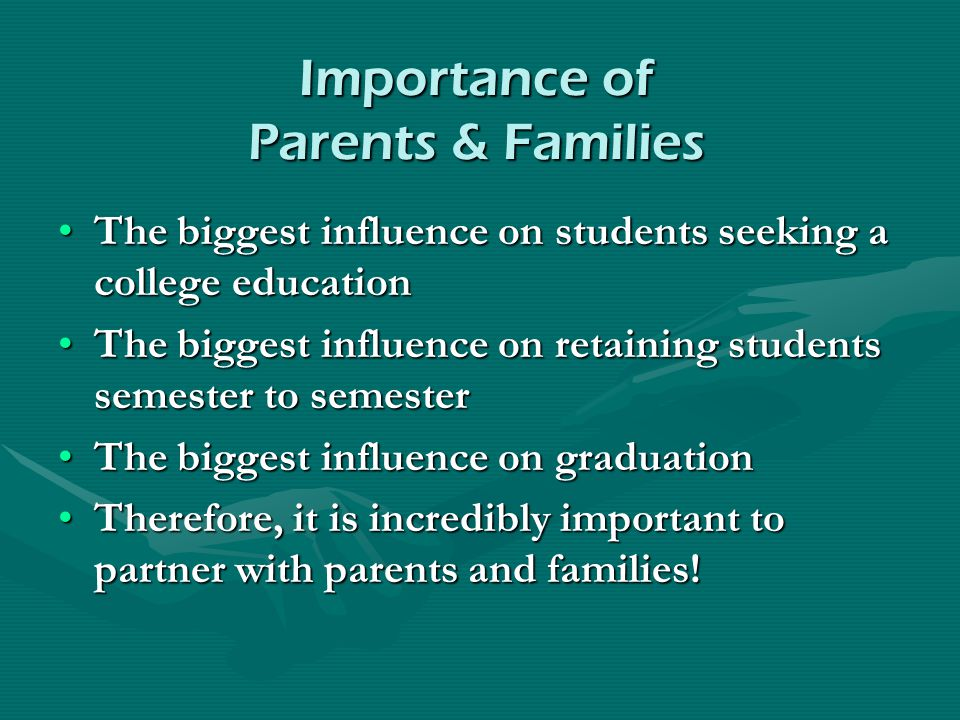 Importance of Parents & Families The biggest influence on students seeking a college educationThe biggest influence on students seeking a college educ