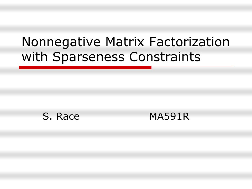 Nonnegative Matrix Factorization with Sparseness Constraints S. Race MA591R