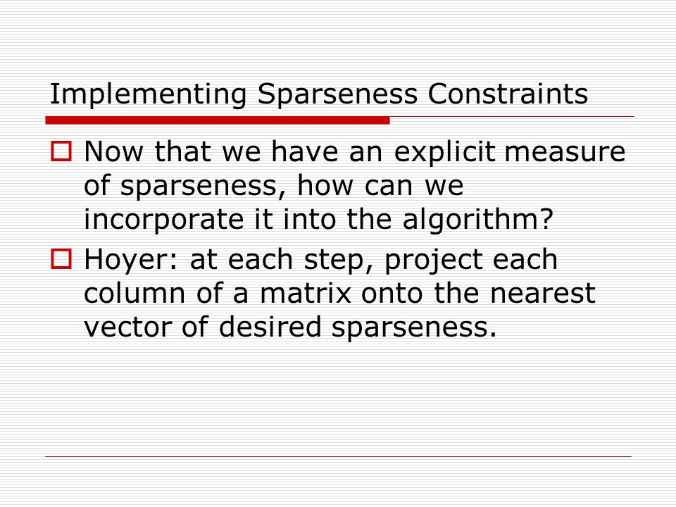 Implementing Sparseness Constraints Now that we have an explicit measure of sparseness, how can we incorporate it into the algorithm? Hoyer: at each s