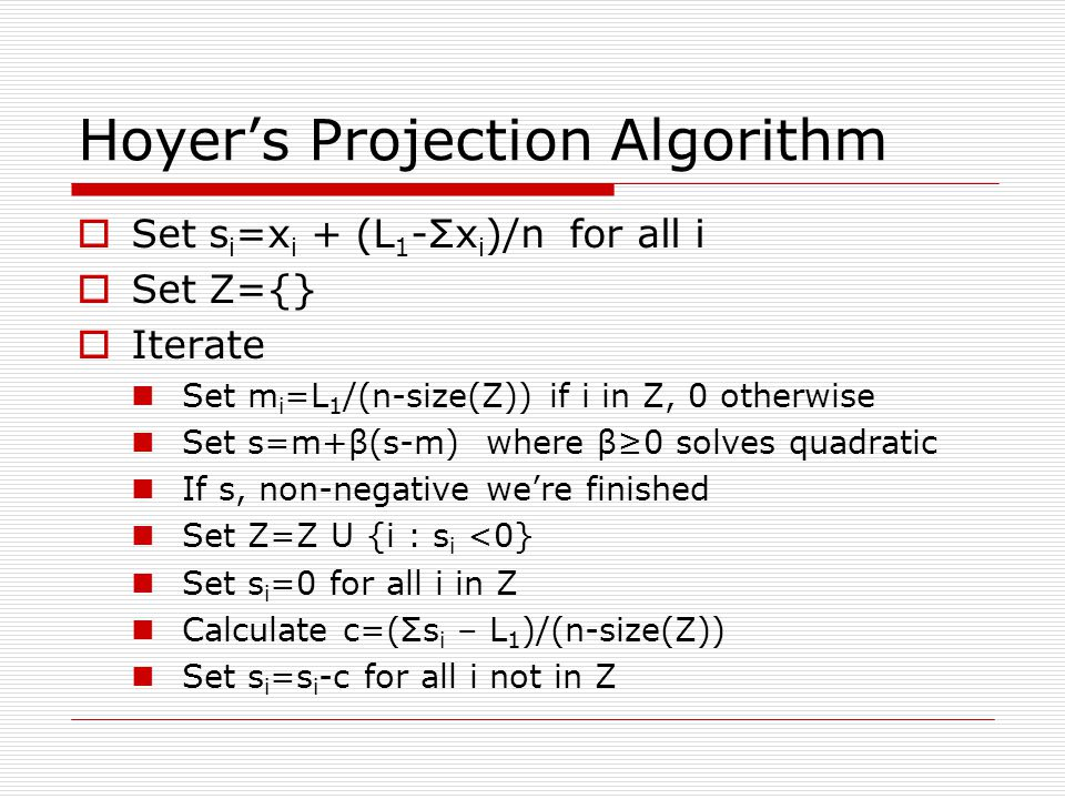 Hoyers Projection Algorithm Set s i =x i + (L 1 -Σx i )/n for all i Set Z={} Iterate Set m i =L 1 /(n-size(Z)) if i in Z, 0 otherwise Set s=m+β(s-m) w