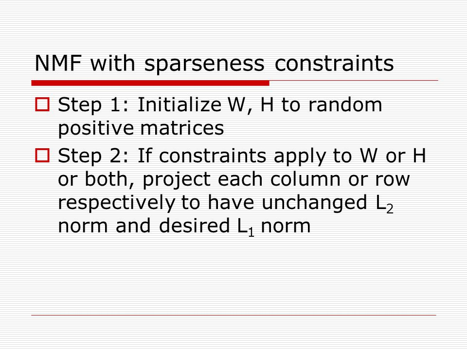 NMF with sparseness constraints Step 1: Initialize W, H to random positive matrices Step 2: If constraints apply to W or H or both, project each colum