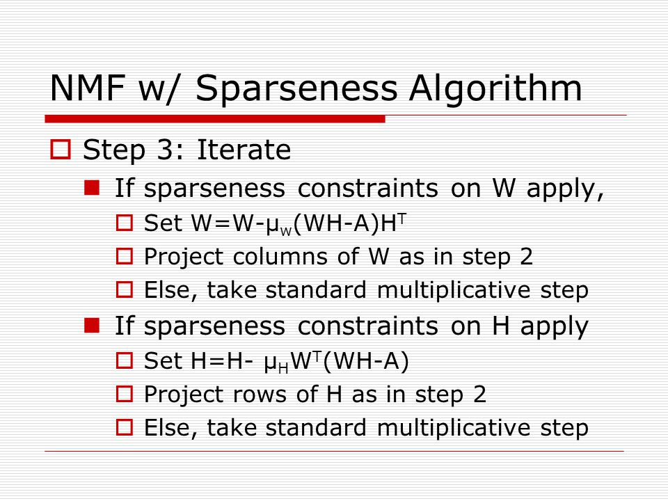 NMF w/ Sparseness Algorithm Step 3: Iterate If sparseness constraints on W apply, Set W=W-μ w (WH-A)H T Project columns of W as in step 2 Else, take standard multiplicative step If sparseness constraints on H apply Set H=H- μ H W T (WH-A) Project rows of H as in step 2 Else, take standard multiplicative step