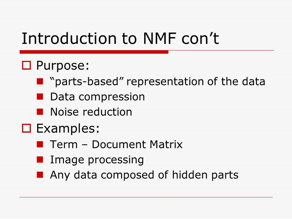 Introduction to NMF cont Purpose: parts-based representation of the data Data compression Noise reduction Examples: Term – Document Matrix Image processing Any data composed of hidden parts