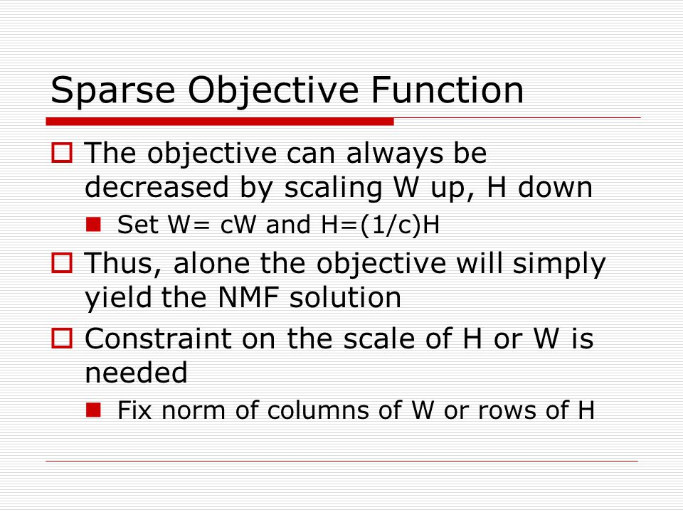 Sparse Objective Function The objective can always be decreased by scaling W up, H down Set W= cW and H=(1/c)H Thus, alone the objective will simply yield the NMF solution Constraint on the scale of H or W is needed Fix norm of columns of W or rows of H