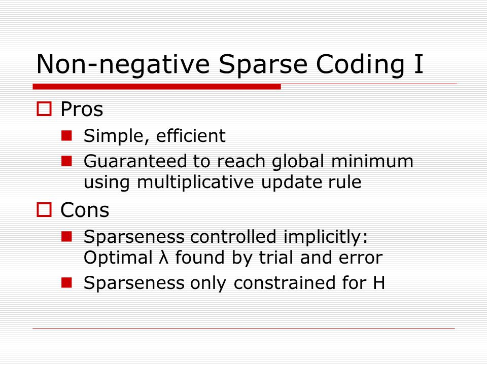 Non-negative Sparse Coding I Pros Simple, efficient Guaranteed to reach global minimum using multiplicative update rule Cons Sparseness controlled implicitly: Optimal λ found by trial and error Sparseness only constrained for H