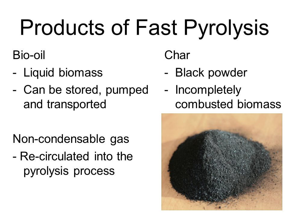 Products of Fast Pyrolysis Bio-oil -Liquid biomass -Can be stored, pumped and transported Non-condensable gas - Re-circulated into the pyrolysis proce