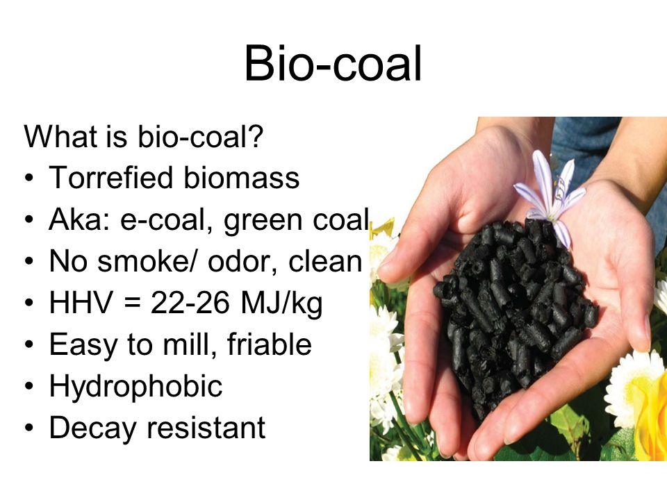 Bio-coal What is bio-coal? Torrefied biomass Aka: e-coal, green coal No smoke/ odor, clean HHV = 22-26 MJ/kg Easy to mill, friable Hydrophobic Decay r