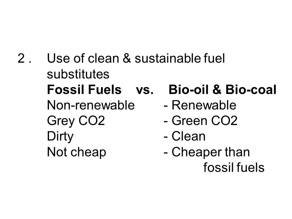 2.Use of clean & sustainable fuel substitutes Fossil Fuels vs. Bio-oil & Bio-coal Non-renewable- Renewable Grey CO2- Green CO2 Dirty - Clean Not cheap