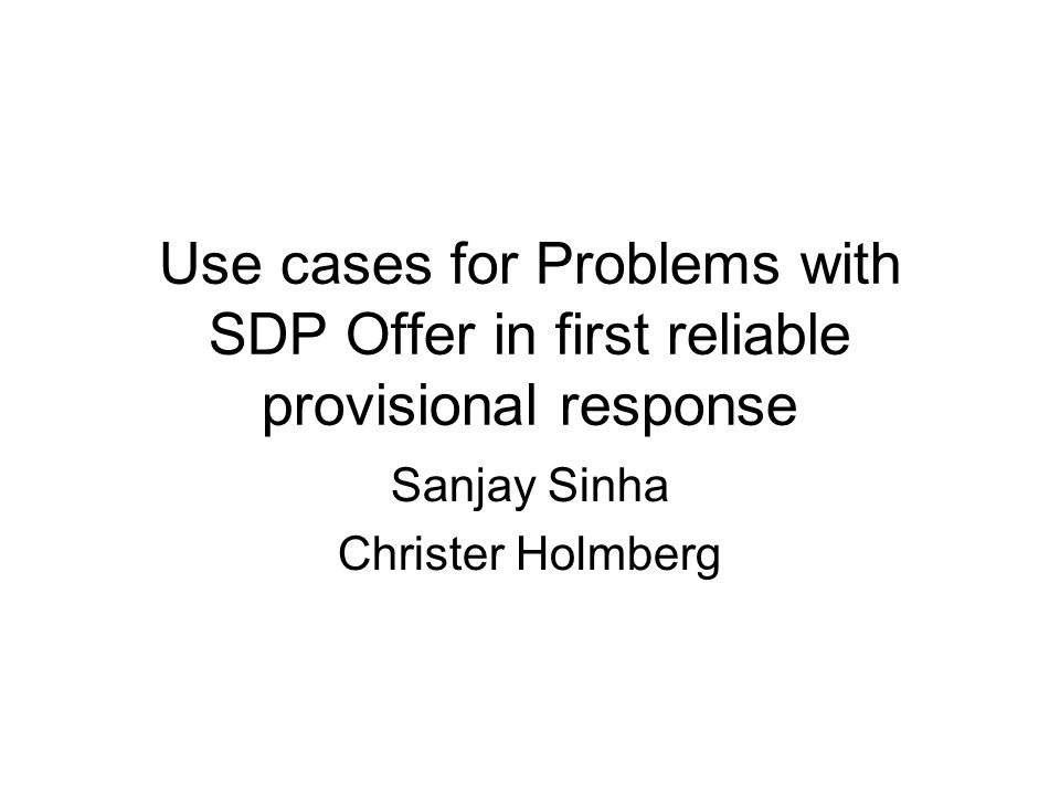 Use cases for Problems with SDP Offer in first reliable provisional response Sanjay Sinha Christer Holmberg