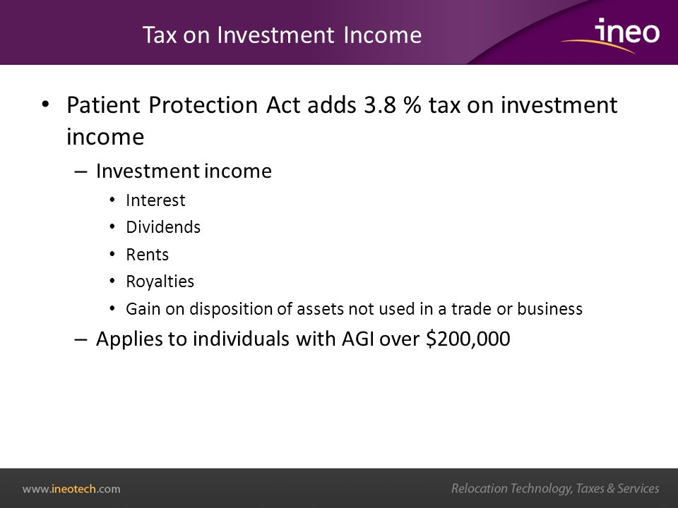 Tax on Investment Income Patient Protection Act adds 3.8 % tax on investment income – Investment income Interest Dividends Rents Royalties Gain on disposition of assets not used in a trade or business – Applies to individuals with AGI over $200,000