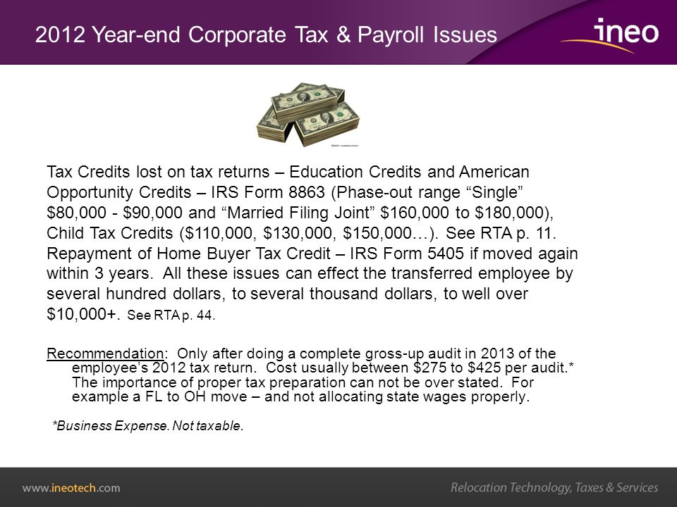 2012 Year-end Corporate Tax & Payroll Issues Tax Credits lost on tax returns – Education Credits and American Opportunity Credits – IRS Form 8863 (Phase-out range Single $80,000 - $90,000 and Married Filing Joint $160,000 to $180,000), Child Tax Credits ($110,000, $130,000, $150,000…).