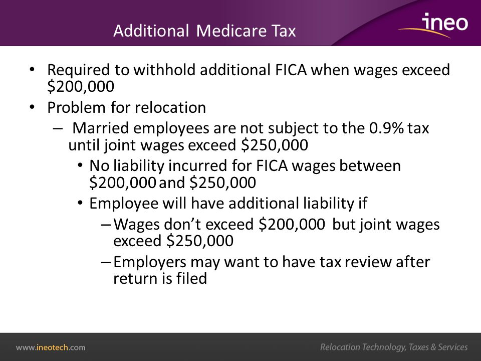 Additional Medicare Tax Required to withhold additional FICA when wages exceed $200,000 Problem for relocation – Married employees are not subject to the 0.9% tax until joint wages exceed $250,000 No liability incurred for FICA wages between $200,000 and $250,000 Employee will have additional liability if – Wages dont exceed $200,000 but joint wages exceed $250,000 – Employers may want to have tax review after return is filed