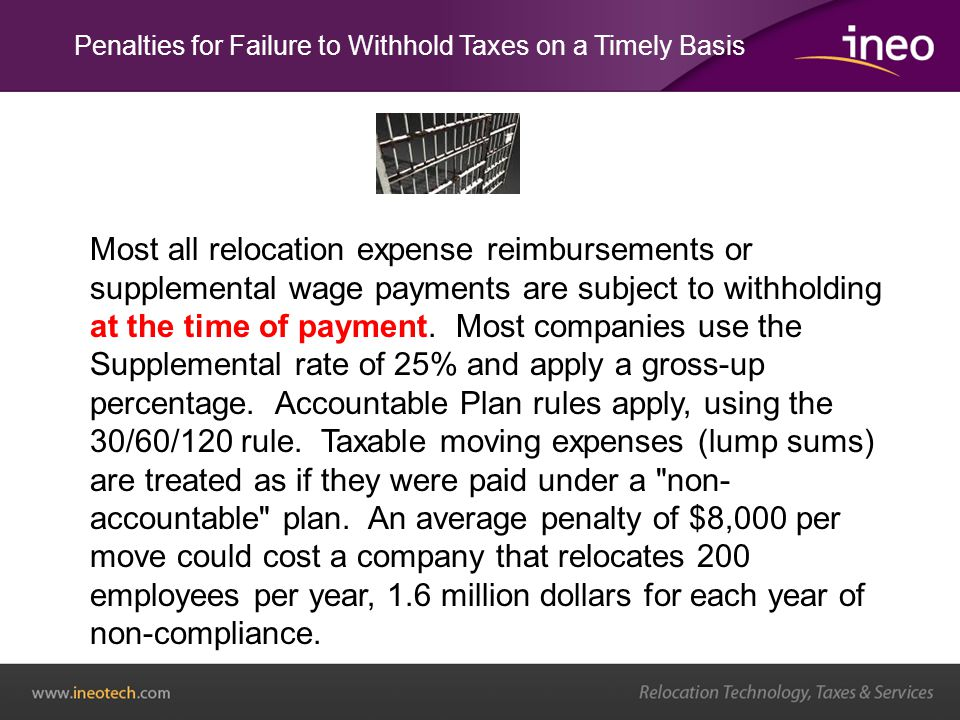 Penalties for Failure to Withhold Taxes on a Timely Basis Most all relocation expense reimbursements or supplemental wage payments are subject to withholding at the time of payment.