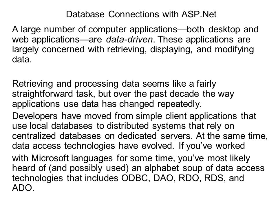 Database Connections with ASP.Net A large number of computer applicationsboth desktop and web applicationsare data-driven. These applications are larg