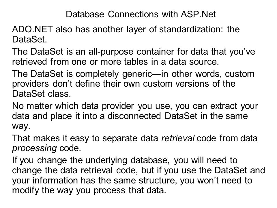 Database Connections with ASP.Net ADO.NET also has another layer of standardization: the DataSet. The DataSet is an all-purpose container for data tha