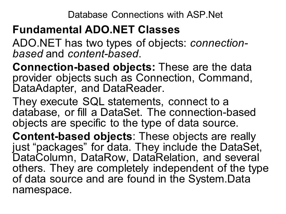 Database Connections with ASP.Net Fundamental ADO.NET Classes ADO.NET has two types of objects: connection- based and content-based. Connection-based