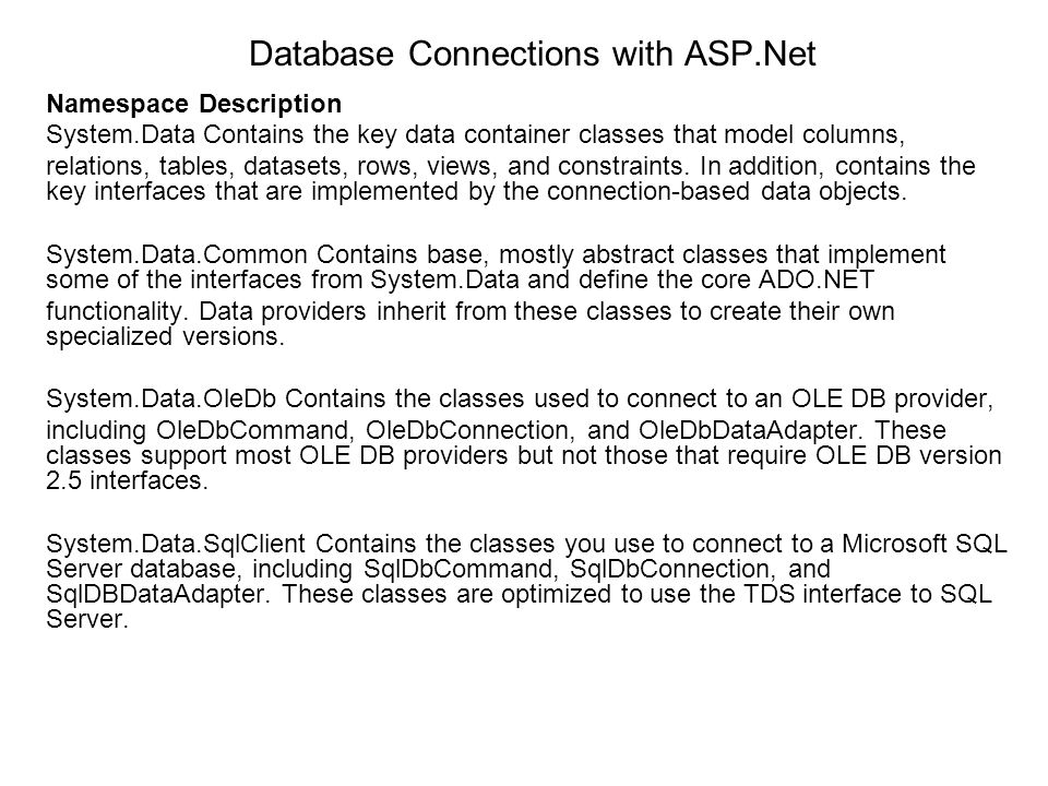 Database Connections with ASP.Net Namespace Description System.Data Contains the key data container classes that model columns, relations, tables, dat