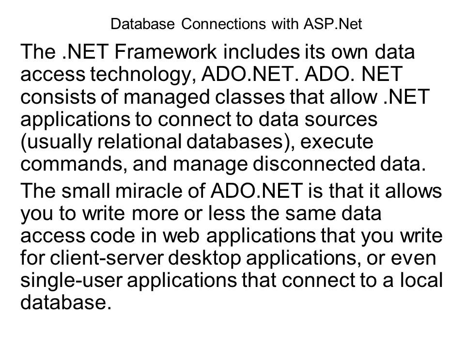 Database Connections with ASP.Net The.NET Framework includes its own data access technology, ADO.NET. ADO. NET consists of managed classes that allow.