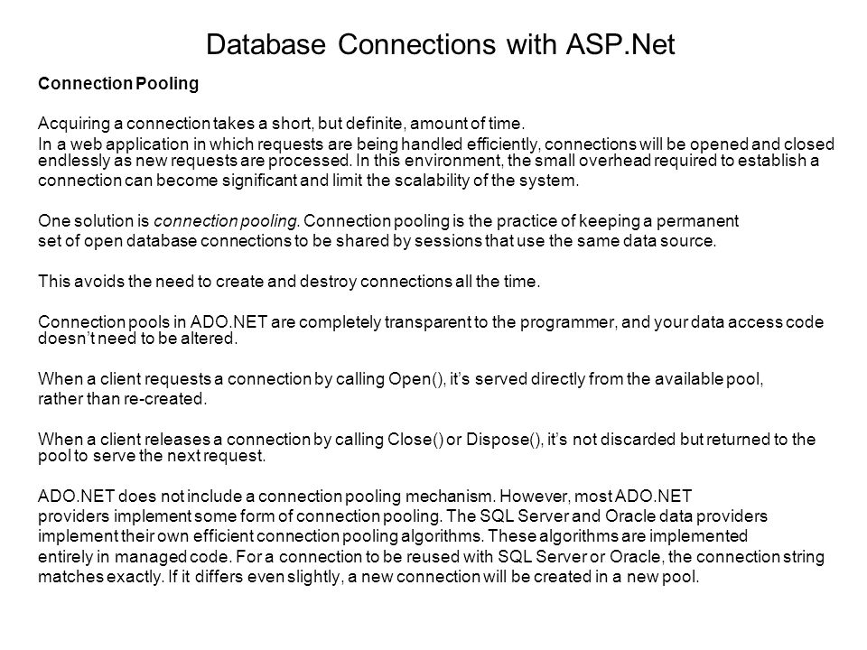Database Connections with ASP.Net Connection Pooling Acquiring a connection takes a short, but definite, amount of time. In a web application in which