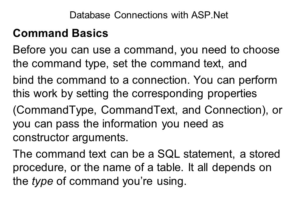 Database Connections with ASP.Net Command Basics Before you can use a command, you need to choose the command type, set the command text, and bind the