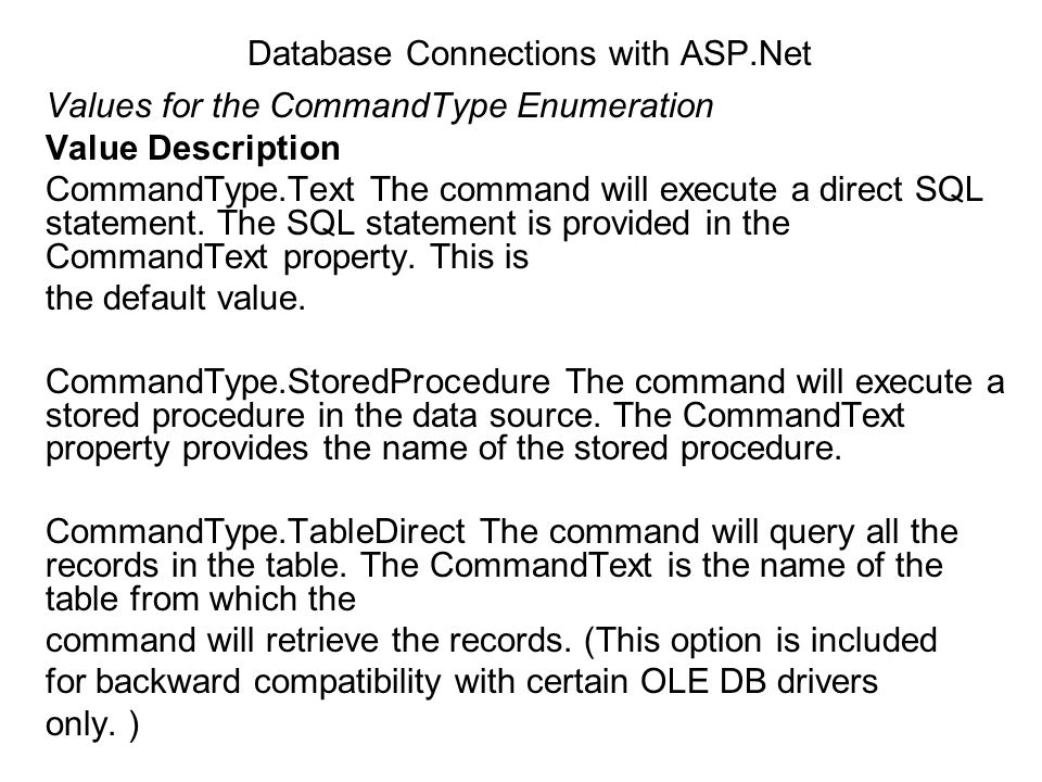 Database Connections with ASP.Net Values for the CommandType Enumeration Value Description CommandType.Text The command will execute a direct SQL stat