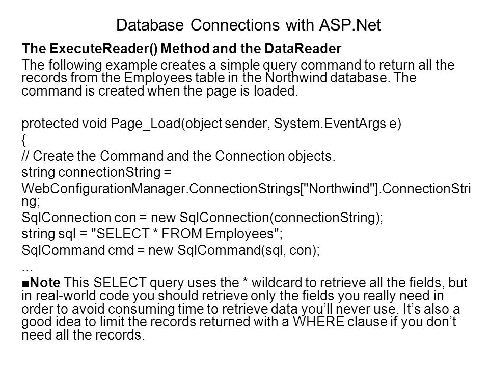 Database Connections with ASP.Net The ExecuteReader() Method and the DataReader The following example creates a simple query command to return all the