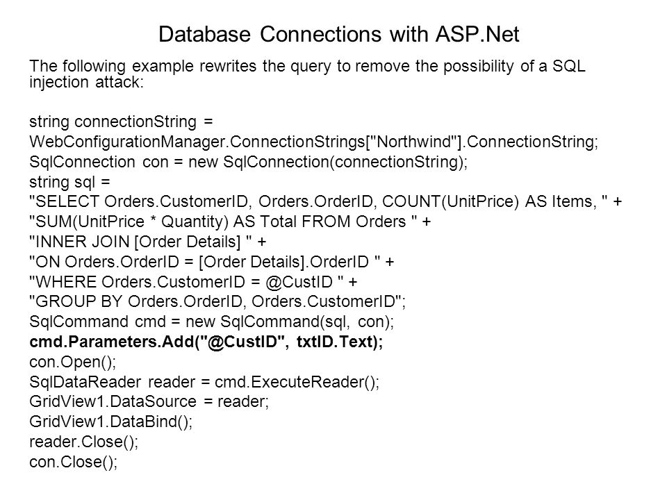 Database Connections with ASP.Net The following example rewrites the query to remove the possibility of a SQL injection attack: string connectionStrin