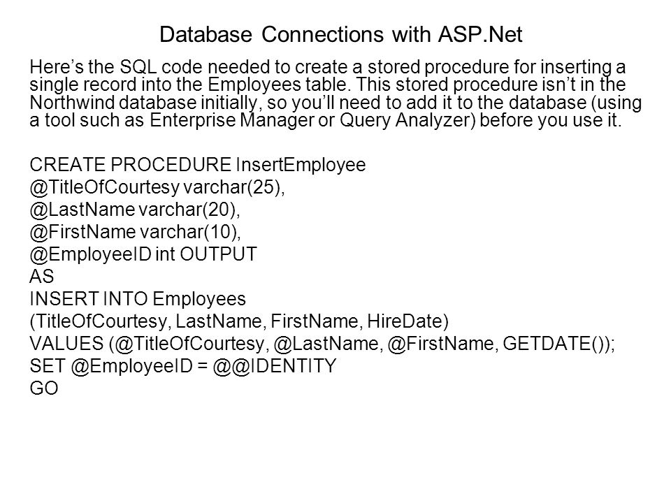 Database Connections with ASP.Net Heres the SQL code needed to create a stored procedure for inserting a single record into the Employees table. This