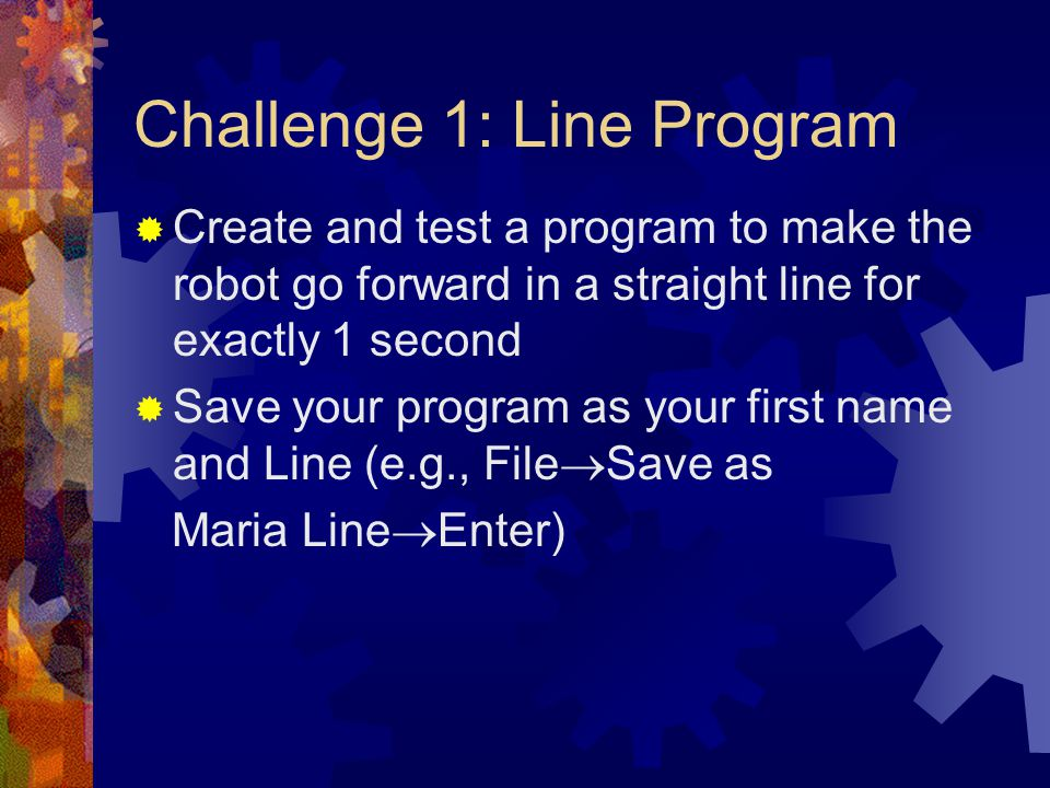 Challenge 1: Line Program Create and test a program to make the robot go forward in a straight line for exactly 1 second Save your program as your fir