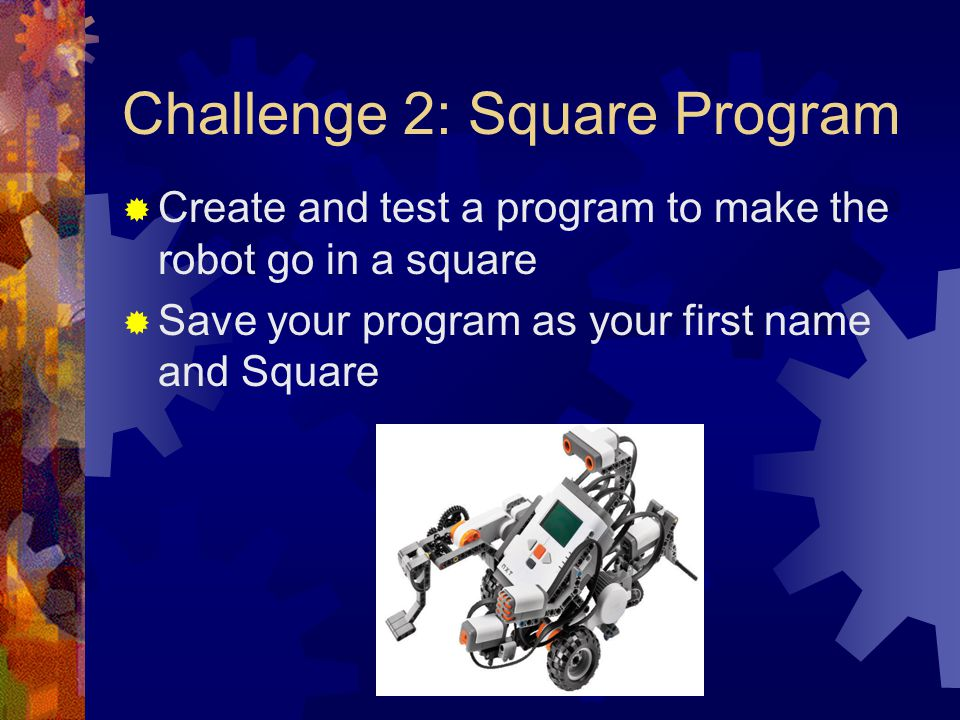 Challenge 2: Square Program Create and test a program to make the robot go in a square Save your program as your first name and Square