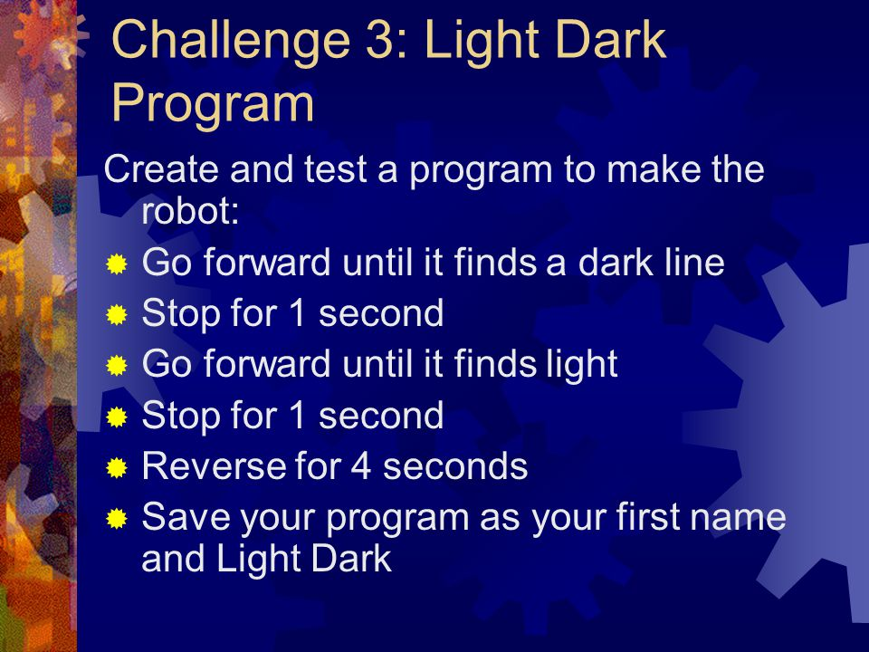 Challenge 3: Light Dark Program Create and test a program to make the robot: Go forward until it finds a dark line Stop for 1 second Go forward until