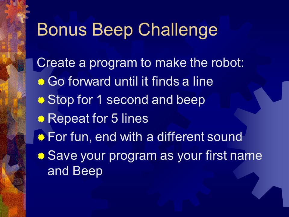 Bonus Beep Challenge Create a program to make the robot: Go forward until it finds a line Stop for 1 second and beep Repeat for 5 lines For fun, end w